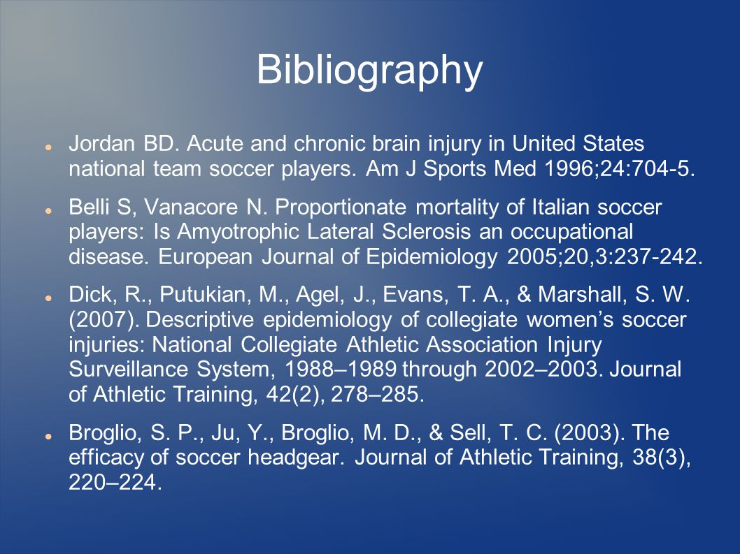 Bibliography Jordan BD. Acute and chronic brain injury in United States national team soccer players. Am J Sports Med 1996;24:704-5. Belli S, Vanacore