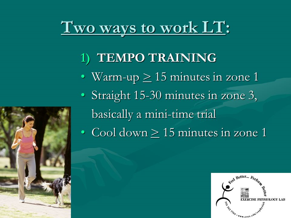 Two ways to work LT: 1)TEMPO TRAINING Warm-up > 15 minutes in zone 1Warm-up > 15 minutes in zone 1 Straight 15-30 minutes in zone 3,Straight 15-30 min
