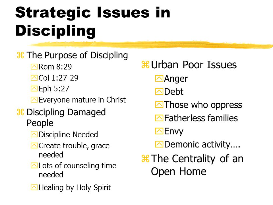 Strategic Issues in Discipling zThe Purpose of Discipling yRom 8:29 yCol 1:27-29 yEph 5:27 yEveryone mature in Christ zDiscipling Damaged People yDiscipline Needed yCreate trouble, grace needed yLots of counseling time needed yHealing by Holy Spirit z Urban Poor Issues yAnger yDebt yThose who oppress yFatherless families yEnvy yDemonic activity….