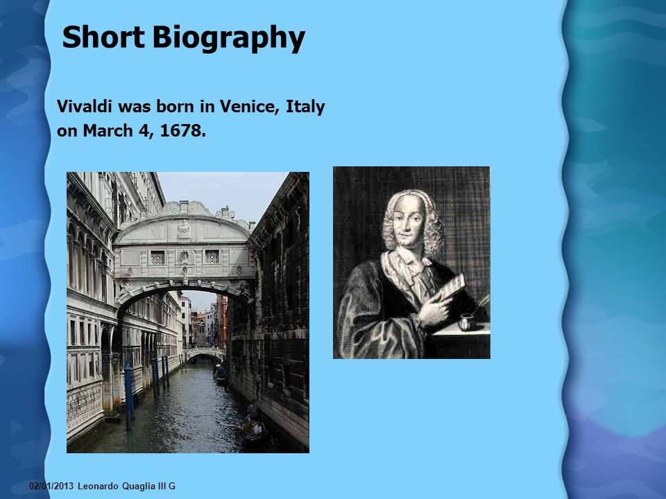 Short Biography Vivaldi was born in Venice, Italy on March 4, 1678.