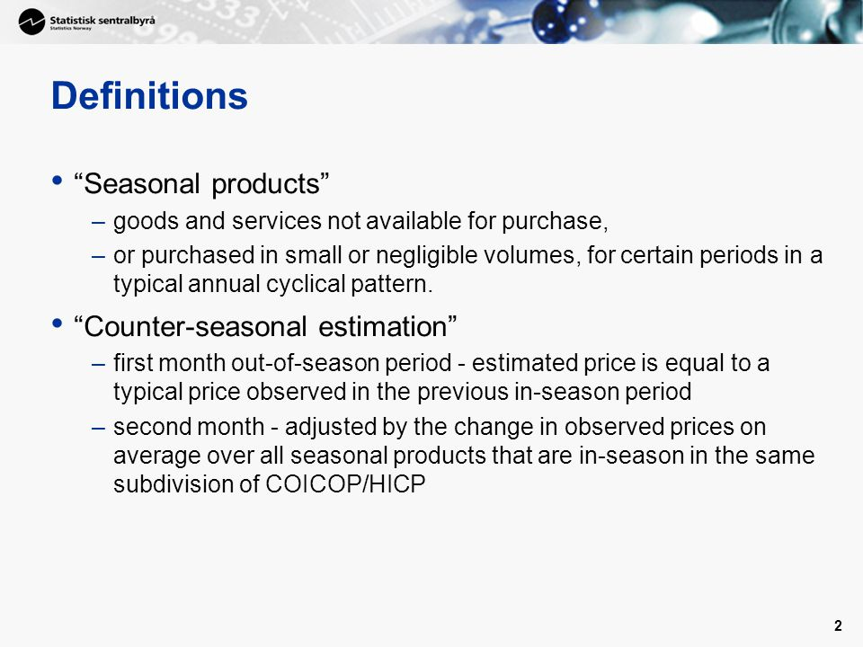 3 Definitions All-seasonal estimation –first month out-of-season period - estimated price is equal to a typical price observed in the previous in-season period –second month - adjusted by the change in observed prices on average over all available products in the same subdivision of COICOP/HICP, Strict annual weights index –a price index using weightings that do not differ between months within the same year at all levels of index calculation;