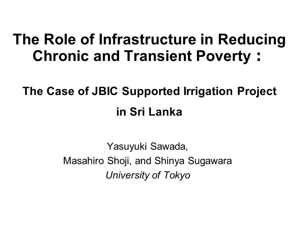 The Role of Infrastructure in Reducing Chronic and Transient Poverty The Case of JBIC Supported Irrigation Project in Sri Lanka Yasuyuki Sawada, Masahiro Shoji, and Shinya Sugawara University of Tokyo