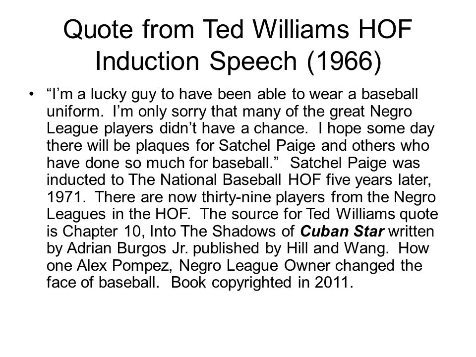 Quote from Ted Williams HOF Induction Speech (1966) Im a lucky guy to have been able to wear a baseball uniform.