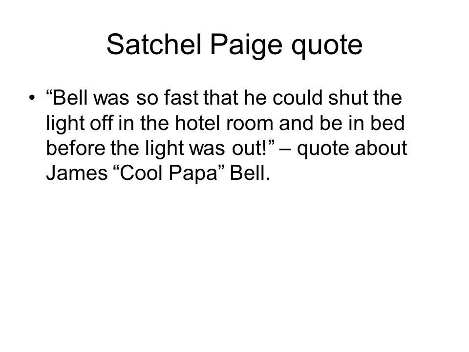 Satchel Paige quote Bell was so fast that he could shut the light off in the hotel room and be in bed before the light was out.