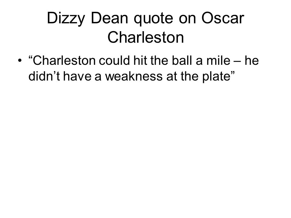 Dizzy Dean quote on Oscar Charleston Charleston could hit the ball a mile – he didnt have a weakness at the plate