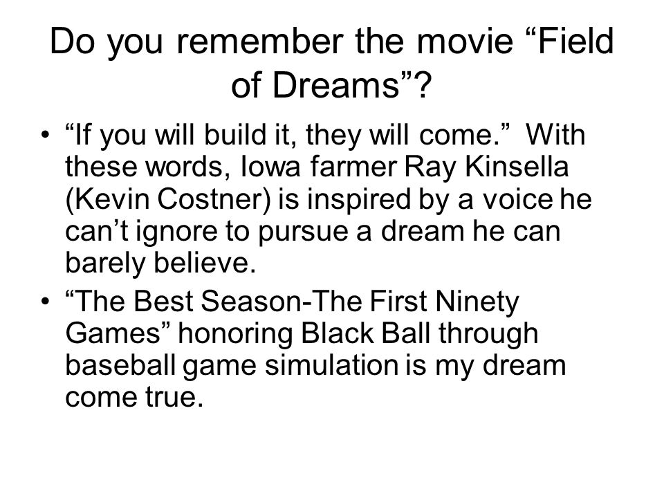 Do you remember the movie Field of Dreams. If you will build it, they will come.
