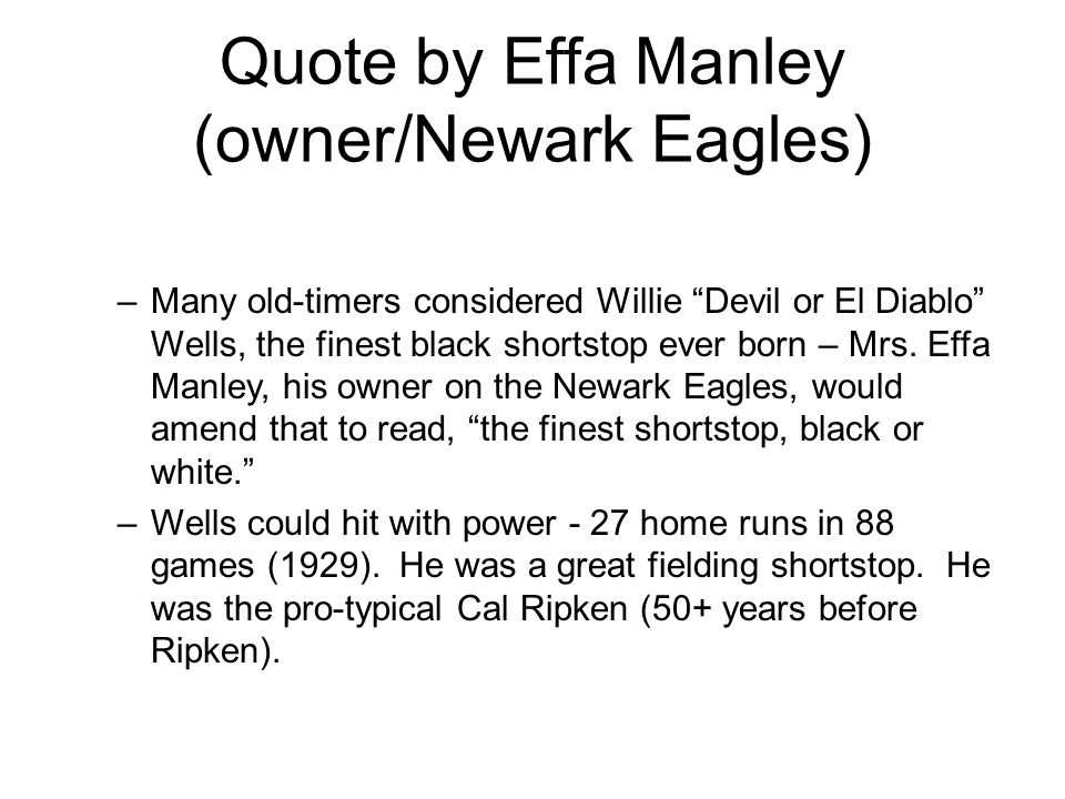 Quote by Effa Manley (owner/Newark Eagles) –Many old-timers considered Willie Devil or El Diablo Wells, the finest black shortstop ever born – Mrs.