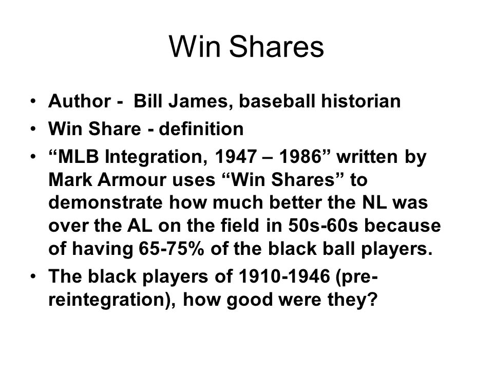 Win Shares Author - Bill James, baseball historian Win Share - definition MLB Integration, 1947 – 1986 written by Mark Armour uses Win Shares to demonstrate how much better the NL was over the AL on the field in 50s-60s because of having 65-75% of the black ball players.