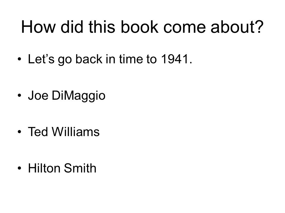 How did this book come about Lets go back in time to 1941. Joe DiMaggio Ted Williams Hilton Smith