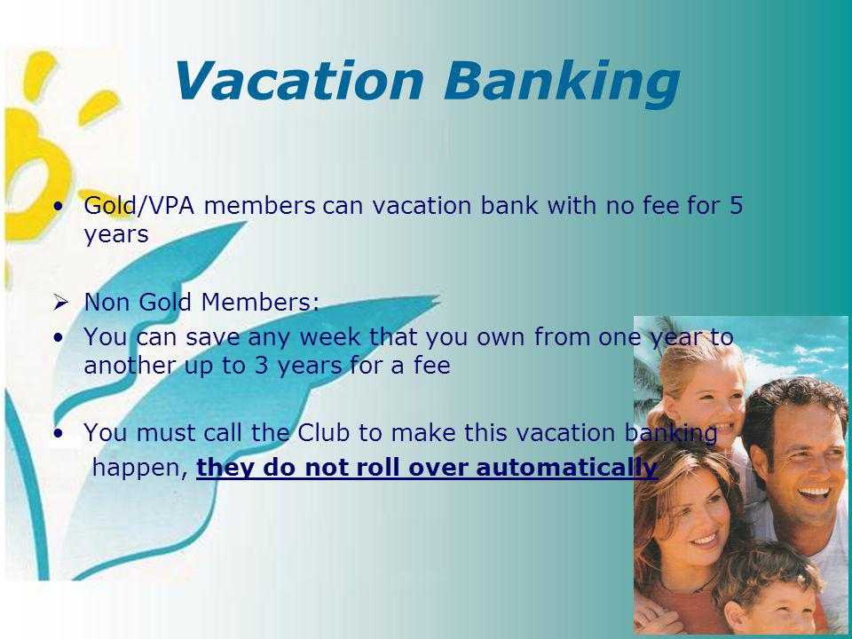 Vacation Banking Gold/VPA members can vacation bank with no fee for 5 years Non Gold Members: You can save any week that you own from one year to another up to 3 years for a fee You must call the Club to make this vacation banking happen, they do not roll over automatically
