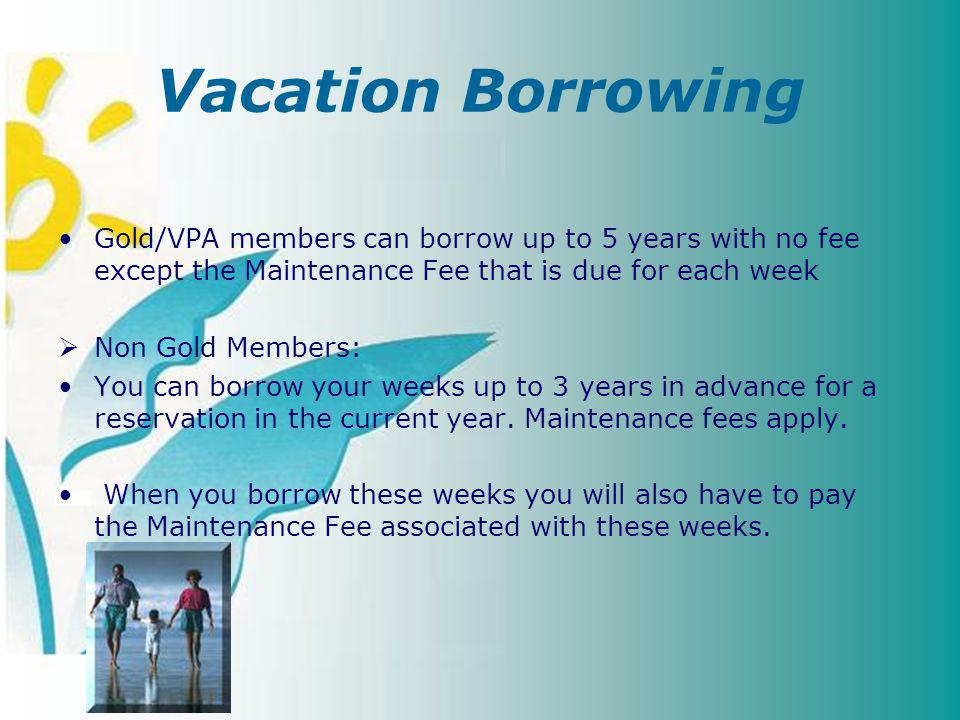 Vacation Borrowing Gold/VPA members can borrow up to 5 years with no fee except the Maintenance Fee that is due for each week Non Gold Members: You can borrow your weeks up to 3 years in advance for a reservation in the current year.