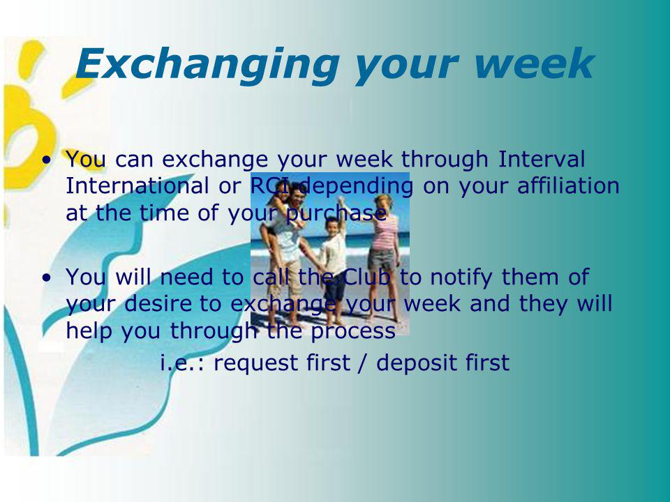 You can exchange your week through Interval International or RCI depending on your affiliation at the time of your purchase You will need to call the Club to notify them of your desire to exchange your week and they will help you through the process i.e.: request first / deposit first Exchanging your week