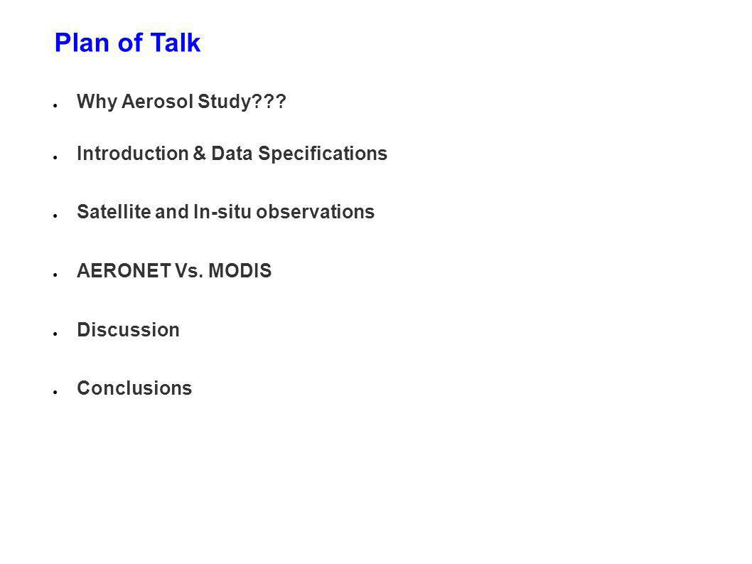 Plan of Talk Why Aerosol Study??? Introduction & Data Specifications Satellite and In-situ observations AERONET Vs. MODIS Discussion Conclusions