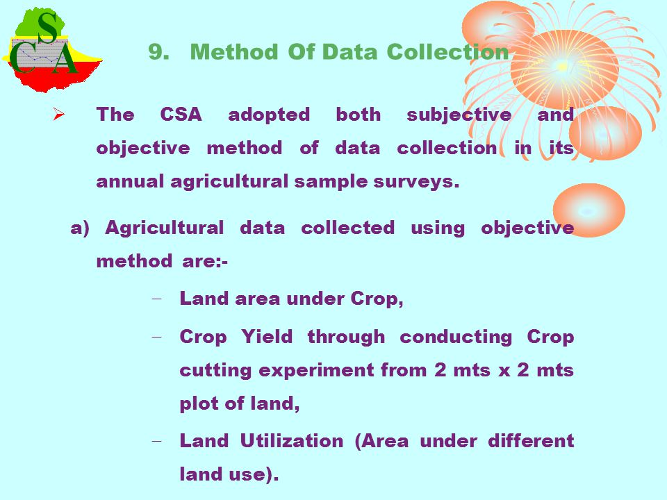 9. Method Of Data Collection The CSA adopted both subjective and objective method of data collection in its annual agricultural sample surveys. a) Agr