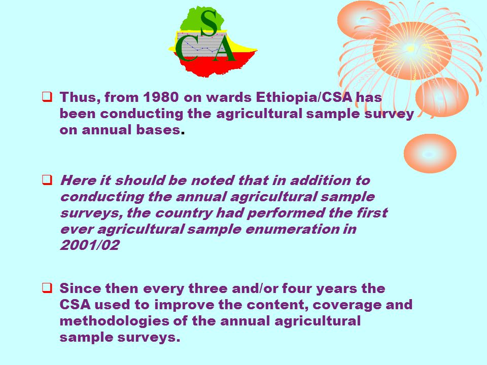 Thus, from 1980 on wards Ethiopia/CSA has been conducting the agricultural sample survey on annual bases. Here it should be noted that in addition to