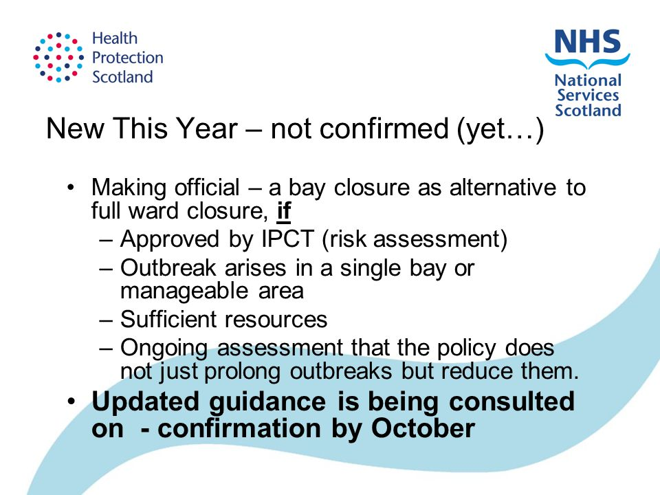 New This Year – not confirmed (yet…) Making official – a bay closure as alternative to full ward closure, if –Approved by IPCT (risk assessment) –Outbreak arises in a single bay or manageable area –Sufficient resources –Ongoing assessment that the policy does not just prolong outbreaks but reduce them.