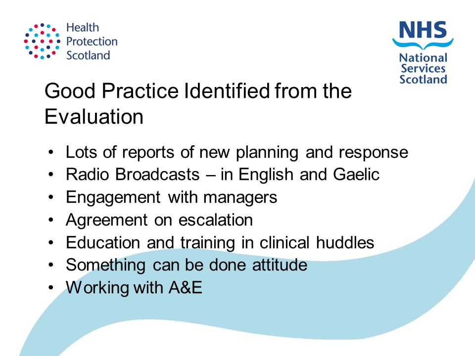 Good Practice Identified from the Evaluation Lots of reports of new planning and response Radio Broadcasts – in English and Gaelic Engagement with managers Agreement on escalation Education and training in clinical huddles Something can be done attitude Working with A&E