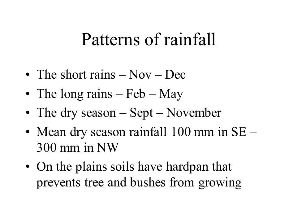 Patterns of rainfall The short rains – Nov – Dec The long rains – Feb – May The dry season – Sept – November Mean dry season rainfall 100 mm in SE – 300 mm in NW On the plains soils have hardpan that prevents tree and bushes from growing