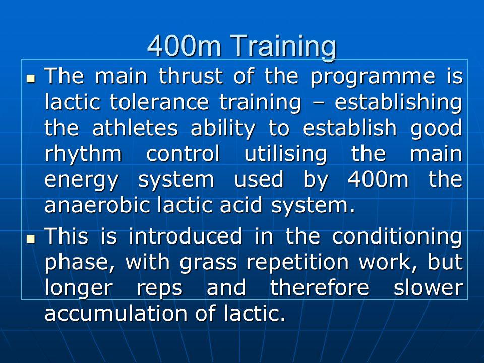 400m Training The main thrust of the programme is lactic tolerance training – establishing the athletes ability to establish good rhythm control utili