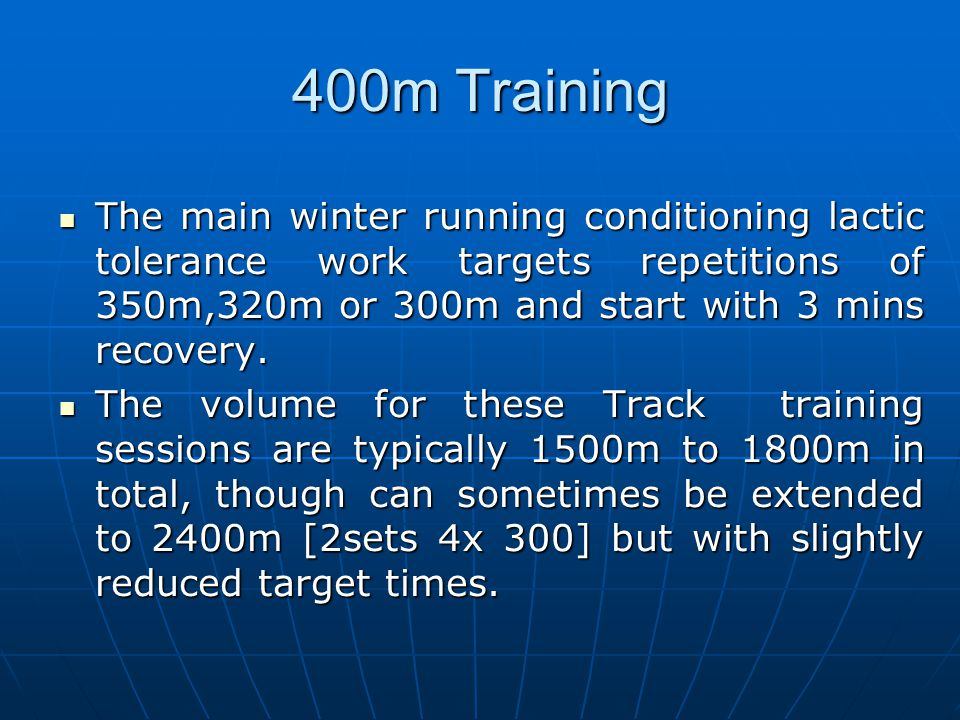 400m Training The main winter running conditioning lactic tolerance work targets repetitions of 350m,320m or 300m and start with 3 mins recovery. The