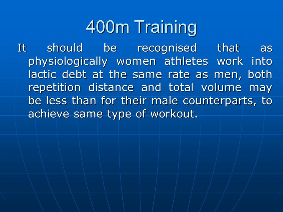 400m Training It should be recognised that as physiologically women athletes work into lactic debt at the same rate as men, both repetition distance a