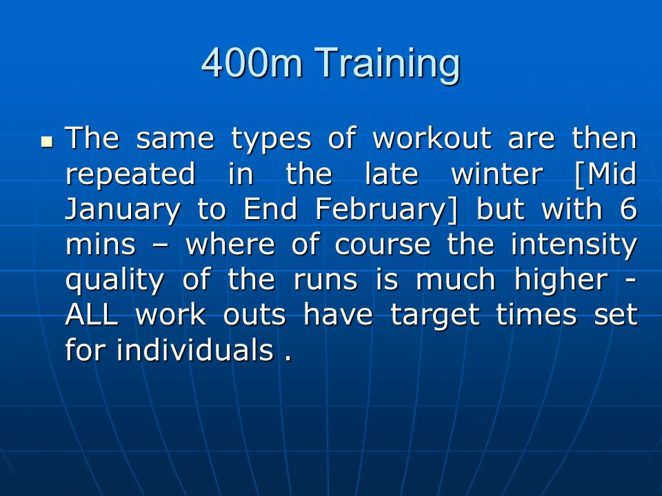 400m Training The same types of workout are then repeated in the late winter [Mid January to End February] but with 6 mins – where of course the inten