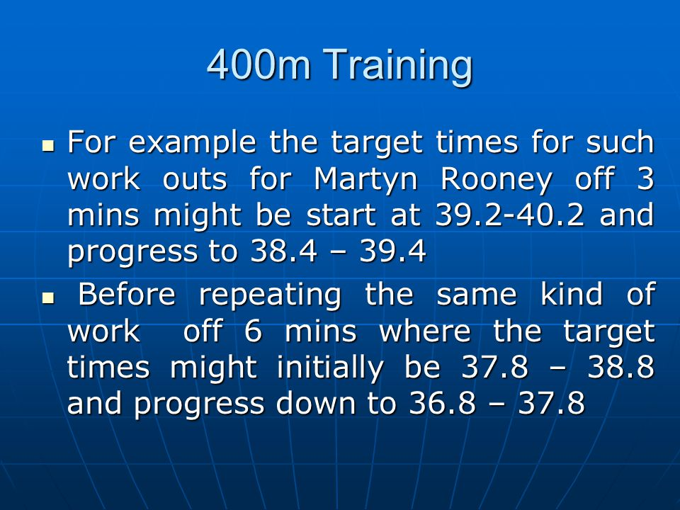 400m Training For example the target times for such work outs for Martyn Rooney off 3 mins might be start at 39.2-40.2 and progress to 38.4 – 39.4 For