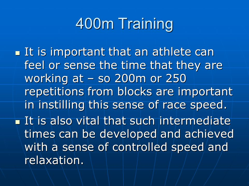 400m Training It is important that an athlete can feel or sense the time that they are working at – so 200m or 250 repetitions from blocks are importa