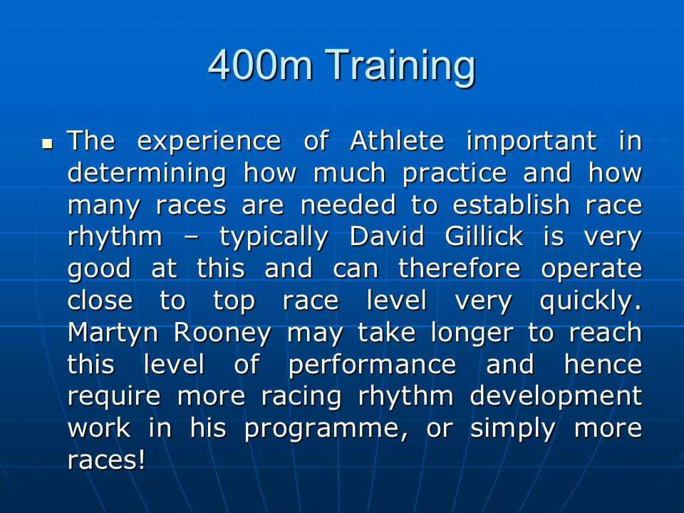 400m Training The experience of Athlete important in determining how much practice and how many races are needed to establish race rhythm – typically