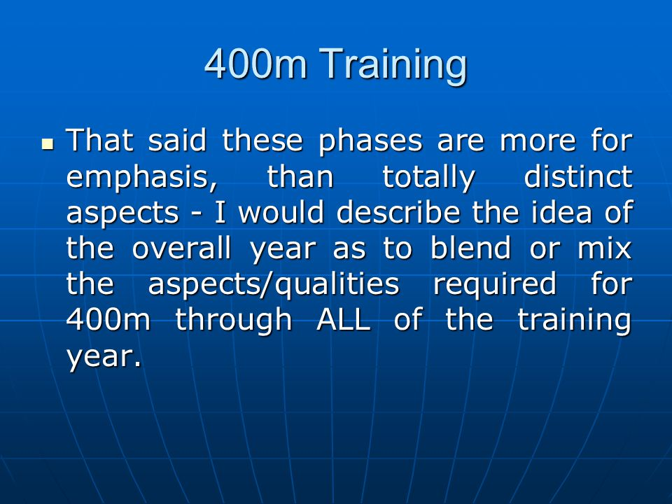 400m Training That said these phases are more for emphasis, than totally distinct aspects - I would describe the idea of the overall year as to blend