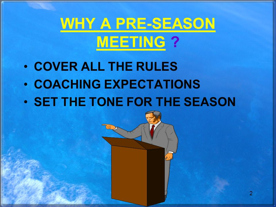 2 WHY A PRE-SEASON MEETING COVER ALL THE RULES COACHING EXPECTATIONS SET THE TONE FOR THE SEASON