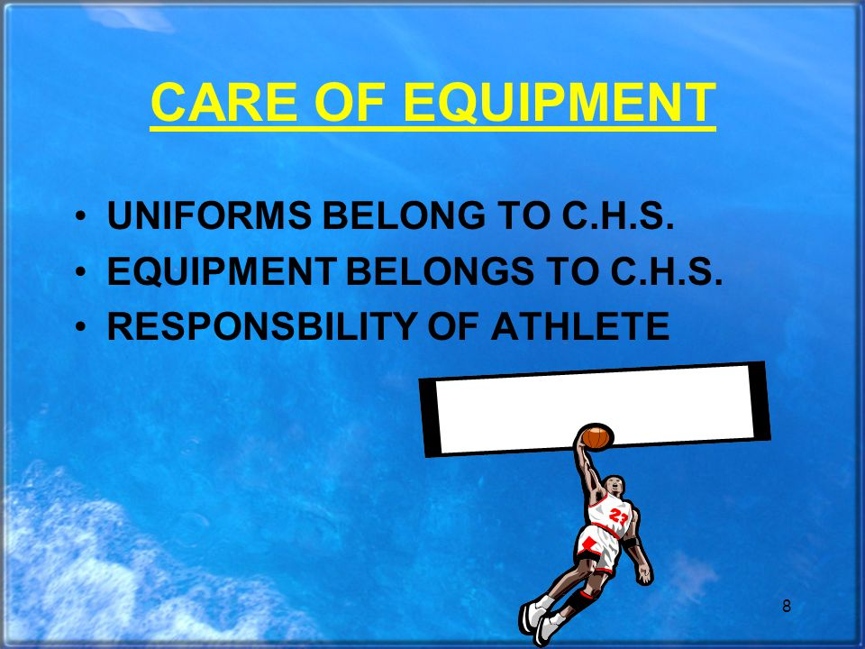 8 CARE OF EQUIPMENT UNIFORMS BELONG TO C.H.S. EQUIPMENT BELONGS TO C.H.S. RESPONSBILITY OF ATHLETE