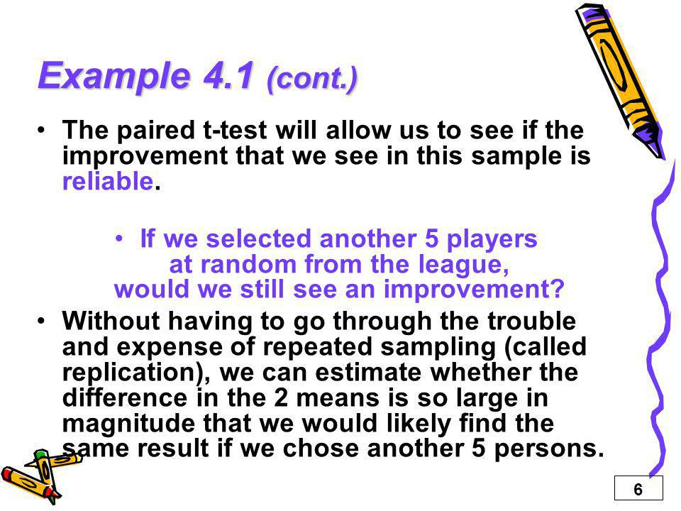 6 Example 4.1 (cont.) The paired t-test will allow us to see if the improvement that we see in this sample is reliable.