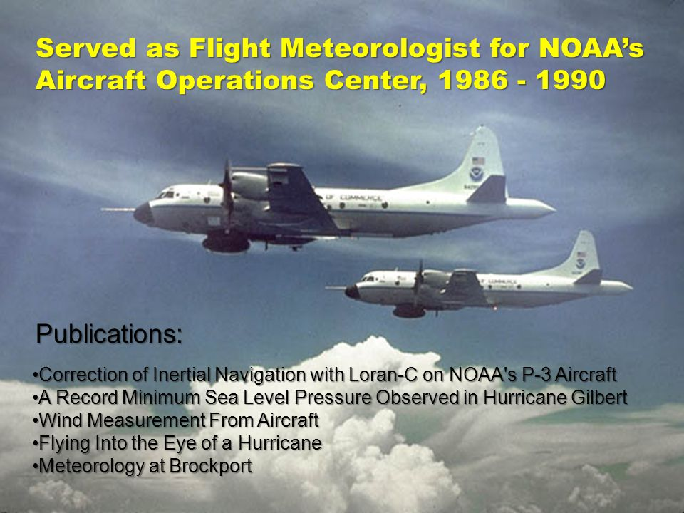Served as Flight Meteorologist for NOAAs Aircraft Operations Center, 1986 - 1990 Correction of Inertial Navigation with Loran-C on NOAA s P-3 AircraftCorrection of Inertial Navigation with Loran-C on NOAA s P-3 Aircraft A Record Minimum Sea Level Pressure Observed in Hurricane GilbertA Record Minimum Sea Level Pressure Observed in Hurricane Gilbert Wind Measurement From AircraftWind Measurement From Aircraft Flying Into the Eye of a HurricaneFlying Into the Eye of a Hurricane Meteorology at BrockportMeteorology at Brockport Publications: