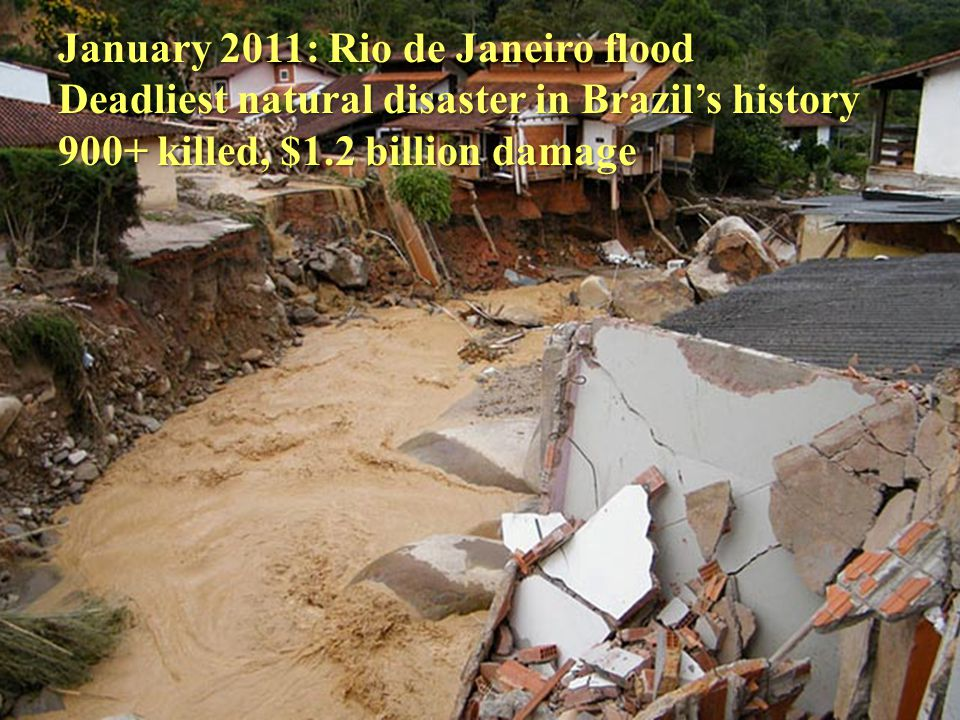 January 2011: Rio de Janeiro flood Deadliest natural disaster in Brazils history 900+ killed, $1.2 billion damage