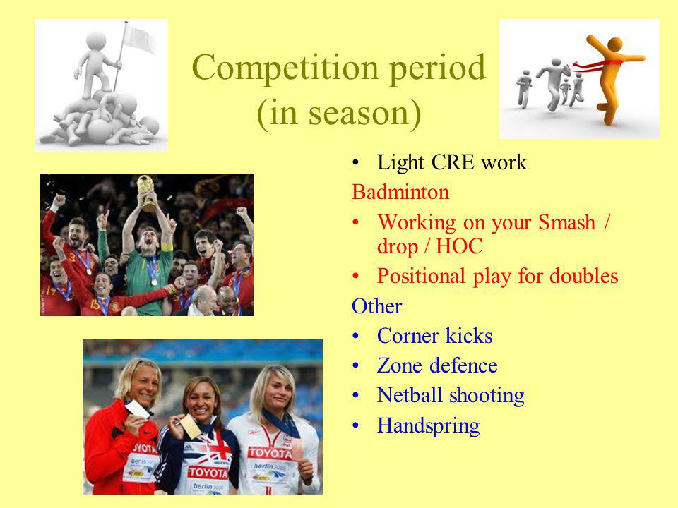 Competition period (in season) Light CRE work Badminton Working on your Smash / drop / HOC Positional play for doubles Other Corner kicks Zone defence