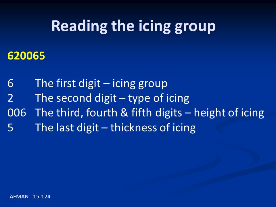 Reading the icing group 620065 6The first digit – icing group 2The second digit – type of icing 006The third, fourth & fifth digits – height of icing 5The last digit – thickness of icing AFMAN 15-124