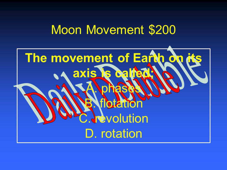 Moon Movement $100 The movement of Earth, moon and sun is best described as the; A.