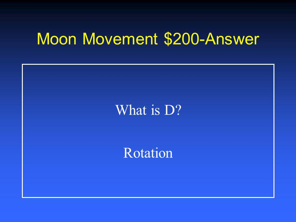 Moon Movement $100-Answer What is C Moon revolves around Earth, Earth revolves around sun