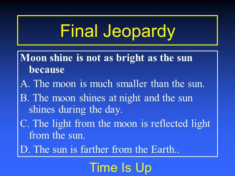 Final Jeopardy You have 15 seconds to consult… Moon shine is not as bright as the sun because A.