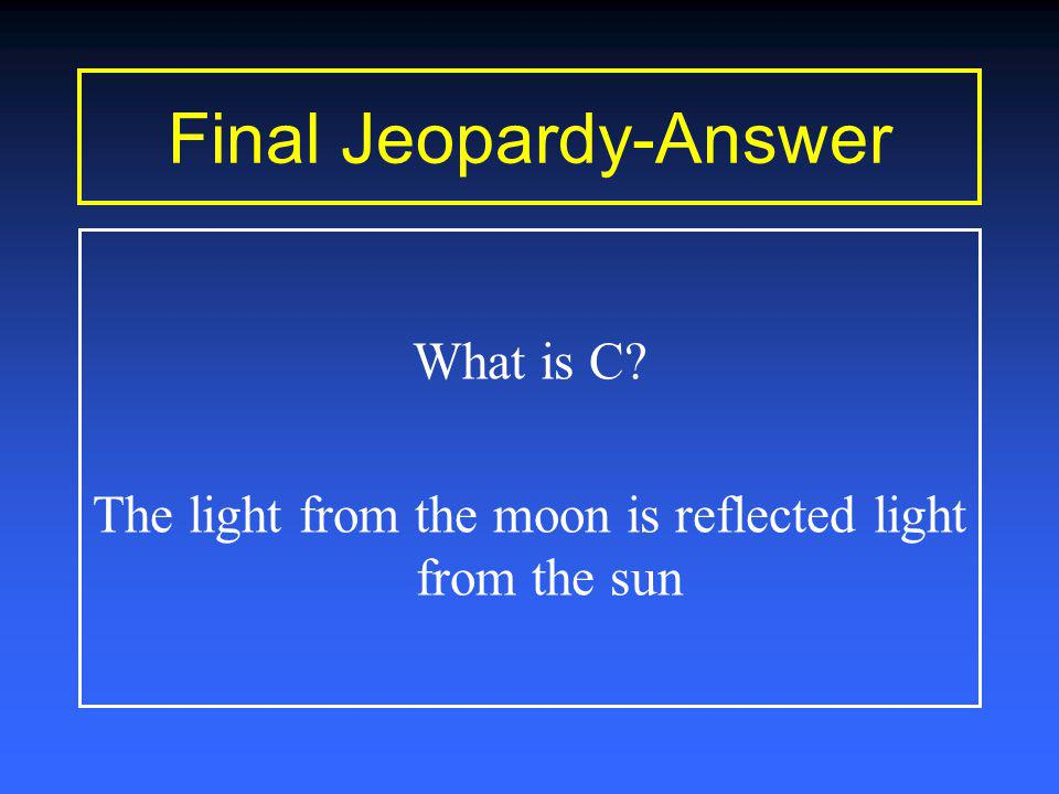 Final Jeopardy Time Is Up Moon shine is not as bright as the sun because A.