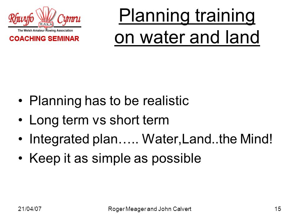21/04/07Roger Meager and John Calvert15 Planning has to be realistic Long term vs short term Integrated plan…..