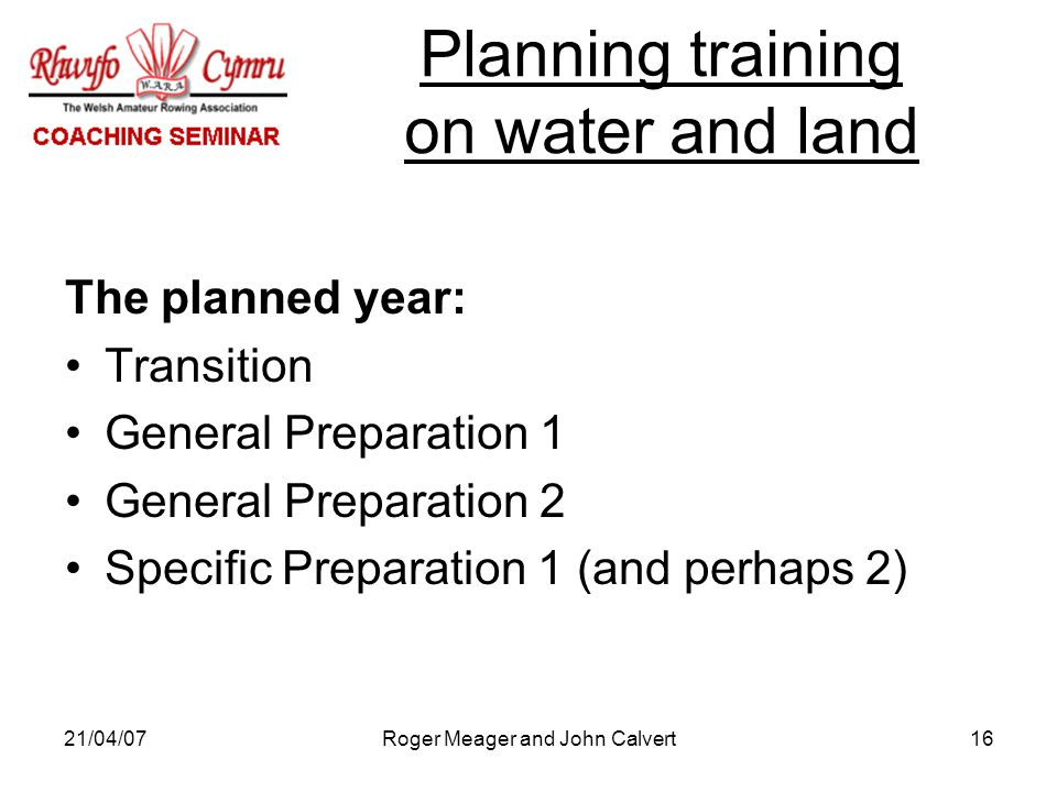 21/04/07Roger Meager and John Calvert16 The planned year: Transition General Preparation 1 General Preparation 2 Specific Preparation 1 (and perhaps 2) Planning training on water and land
