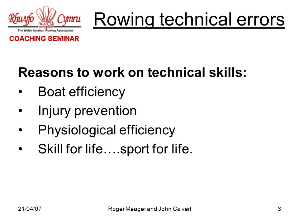 21/04/07Roger Meager and John Calvert3 Reasons to work on technical skills: Boat efficiency Injury prevention Physiological efficiency Skill for life….sport for life.
