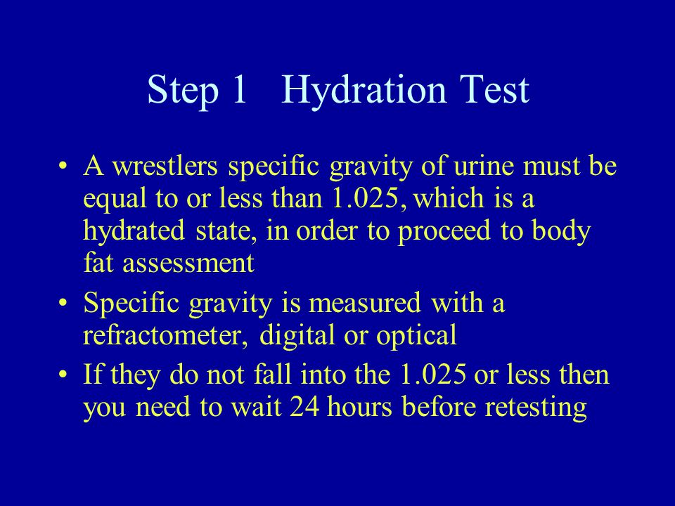 Step 1 Hydration Test A wrestlers specific gravity of urine must be equal to or less than 1.025, which is a hydrated state, in order to proceed to body fat assessment Specific gravity is measured with a refractometer, digital or optical If they do not fall into the 1.025 or less then you need to wait 24 hours before retesting