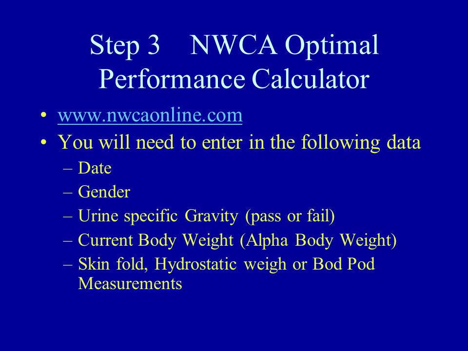 Step 3 NWCA Optimal Performance Calculator www.nwcaonline.com You will need to enter in the following data –Date –Gender –Urine specific Gravity (pass or fail) –Current Body Weight (Alpha Body Weight) –Skin fold, Hydrostatic weigh or Bod Pod Measurements