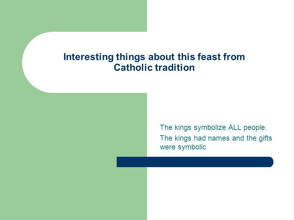 Interesting things about this feast from Catholic tradition The kings symbolize ALL people.