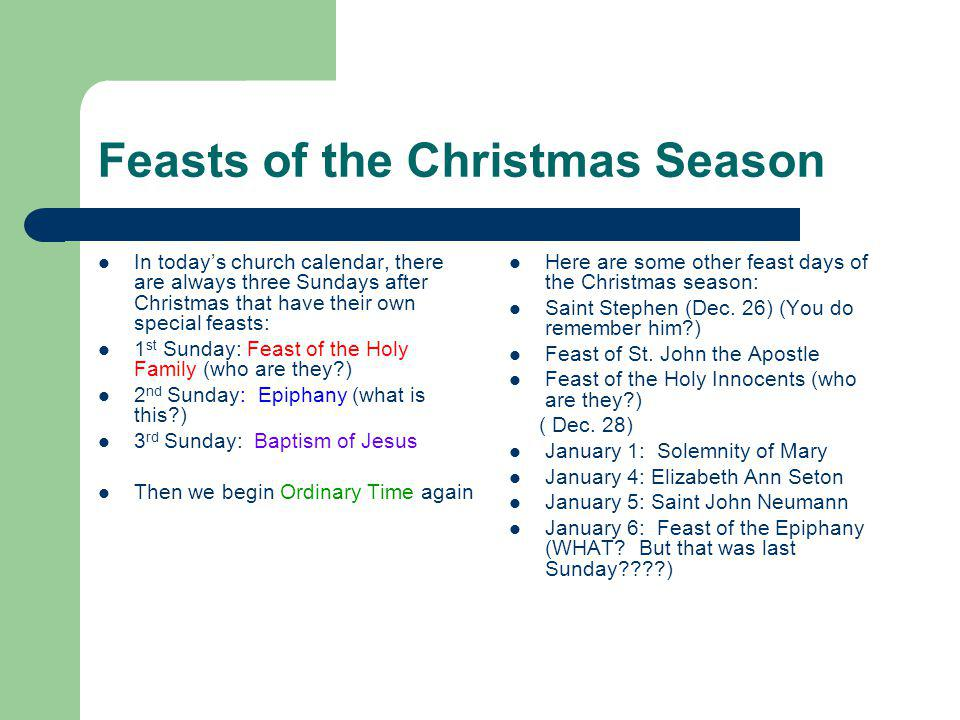 Feasts of the Christmas Season In todays church calendar, there are always three Sundays after Christmas that have their own special feasts: 1 st Sunday: Feast of the Holy Family (who are they ) 2 nd Sunday: Epiphany (what is this ) 3 rd Sunday: Baptism of Jesus Then we begin Ordinary Time again Here are some other feast days of the Christmas season: Saint Stephen (Dec.