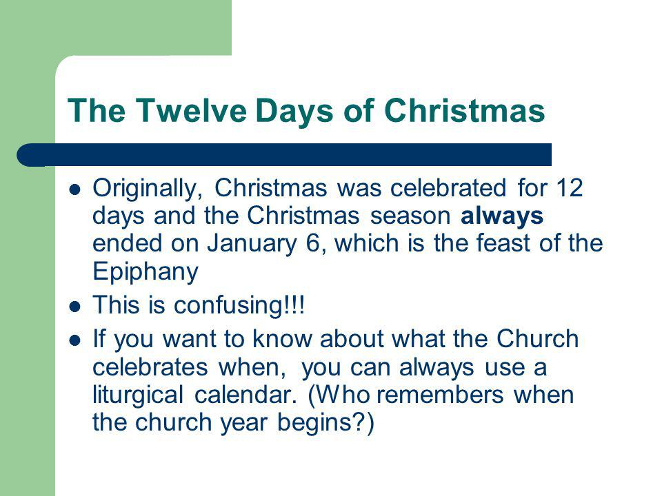 The Twelve Days of Christmas Originally, Christmas was celebrated for 12 days and the Christmas season always ended on January 6, which is the feast of the Epiphany This is confusing!!.