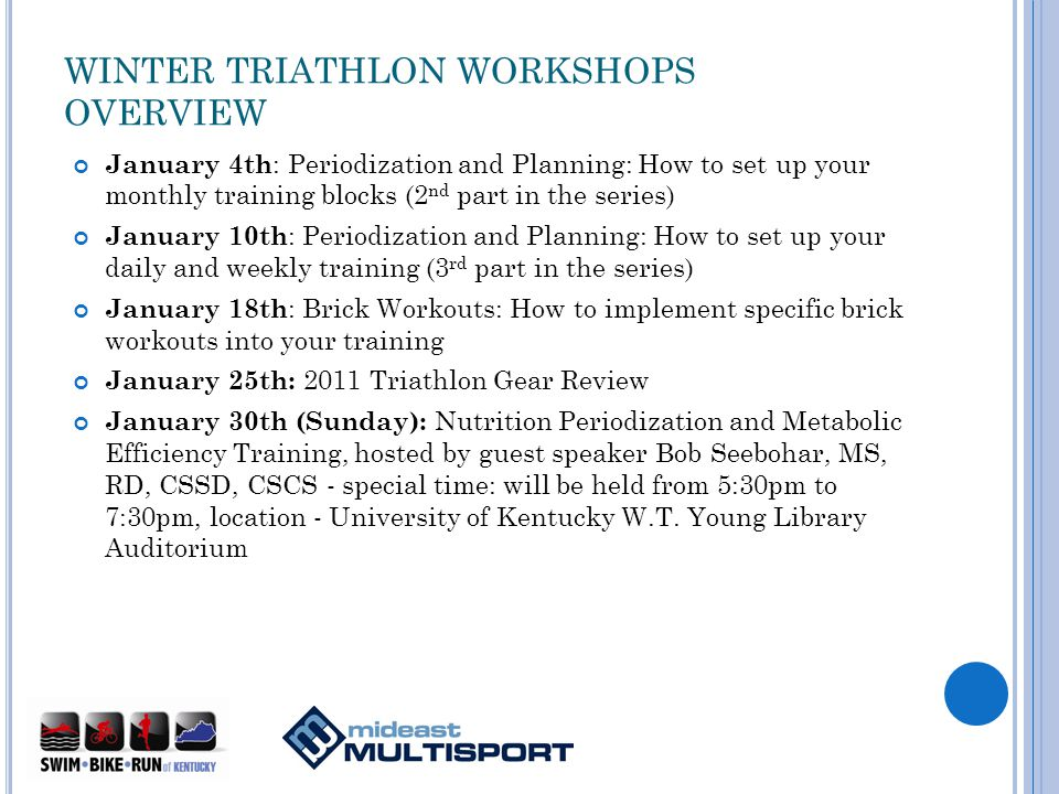 WINTER TRIATHLON WORKSHOPS OVERVIEW January 4th : Periodization and Planning: How to set up your monthly training blocks (2 nd part in the series) January 10th : Periodization and Planning: How to set up your daily and weekly training (3 rd part in the series) January 18th : Brick Workouts: How to implement specific brick workouts into your training January 25th: 2011 Triathlon Gear Review January 30th (Sunday): Nutrition Periodization and Metabolic Efficiency Training, hosted by guest speaker Bob Seebohar, MS, RD, CSSD, CSCS - special time: will be held from 5:30pm to 7:30pm, location - University of Kentucky W.T.